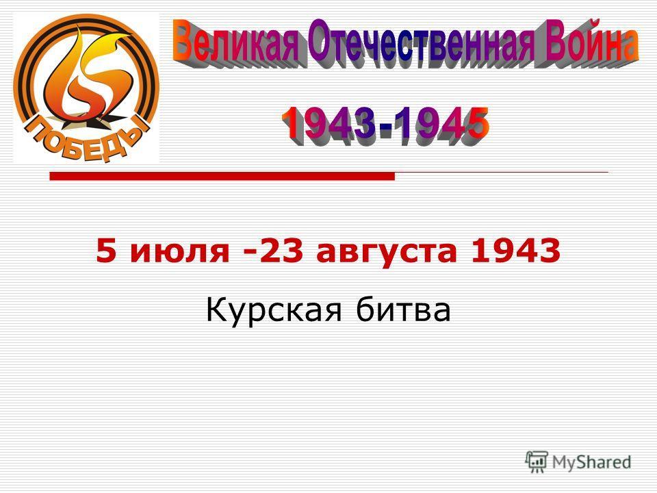 5 июля -23 августа 1943 Курская битва
