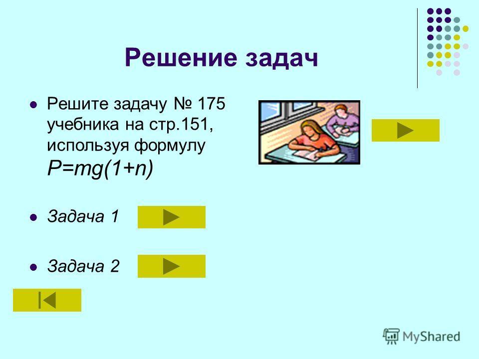 Решение задач Решите задачу 175 учебника на стр.151, используя формулу Р=mg(1+n) Задача 1 Задача 2