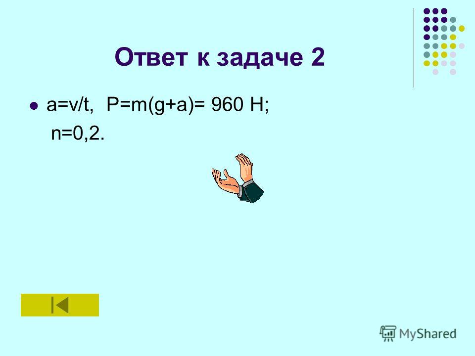 Ответ к задаче 2 a=v/t, P=m(g+a)= 960 H; n=0,2.