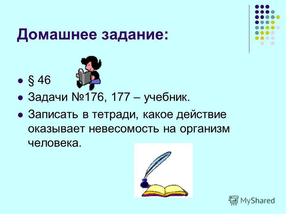 Домашнее задание: § 46 Задачи 176, 177 – учебник. Записать в тетради, какое действие оказывает невесомость на организм человека.