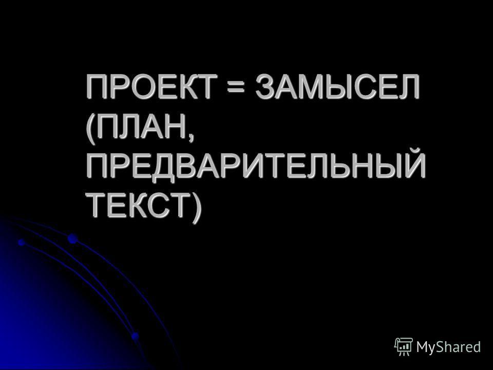 ПРОЕКТ = ЗАМЫСЕЛ (ПЛАН, ПРЕДВАРИТЕЛЬНЫЙ ТЕКСТ)