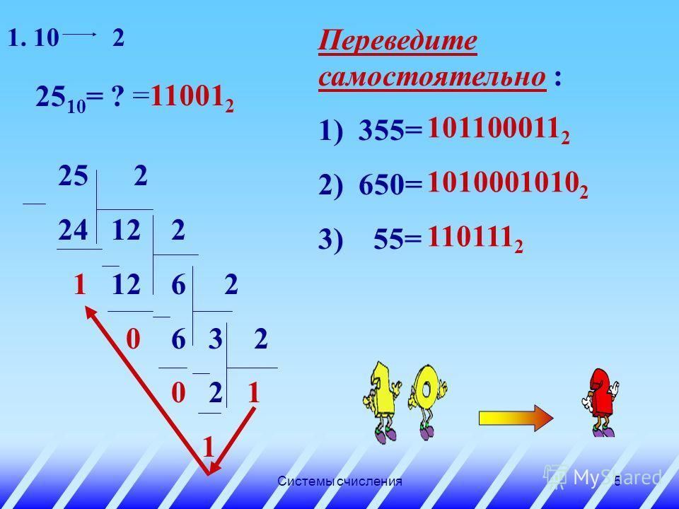 Системы счисления4 Перевод из десятичной системы целых чисел 1. Основание новой системы счисления выразить цифрами исходной системы счисления и все последующие действия производить в исходной системе. 2. Последовательно выполнять деление данного числ
