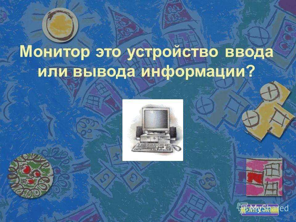 Монитор это устройство ввода или вывода информации? ответ