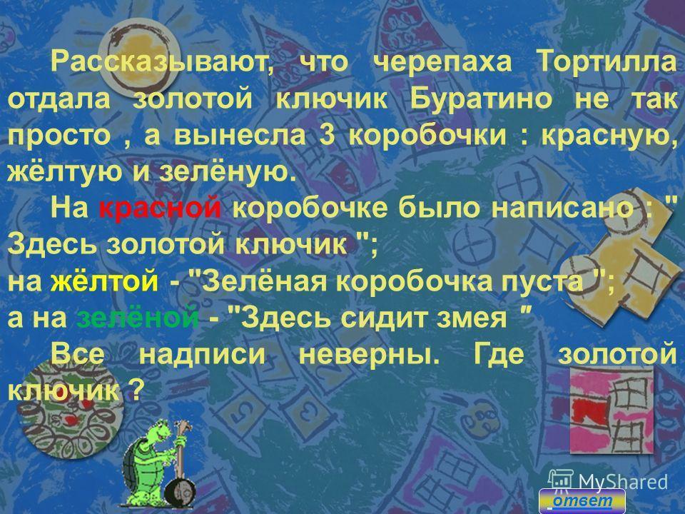 Рассказывают, что черепаха Тортилла отдала золотой ключик Буратино не так просто, а вынесла 3 коробочки : красную, жёлтую и зелёную. На красной коробочке было написано :