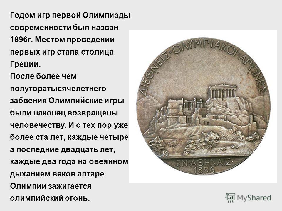 Годом игр первой Олимпиады современности был назван 1896г. Местом проведении первых игр стала столица Греции. После более чем полуторатысячелетнего забвения Олимпийские игры были наконец возвращены человечеству. И с тех пор уже более ста лет, каждые