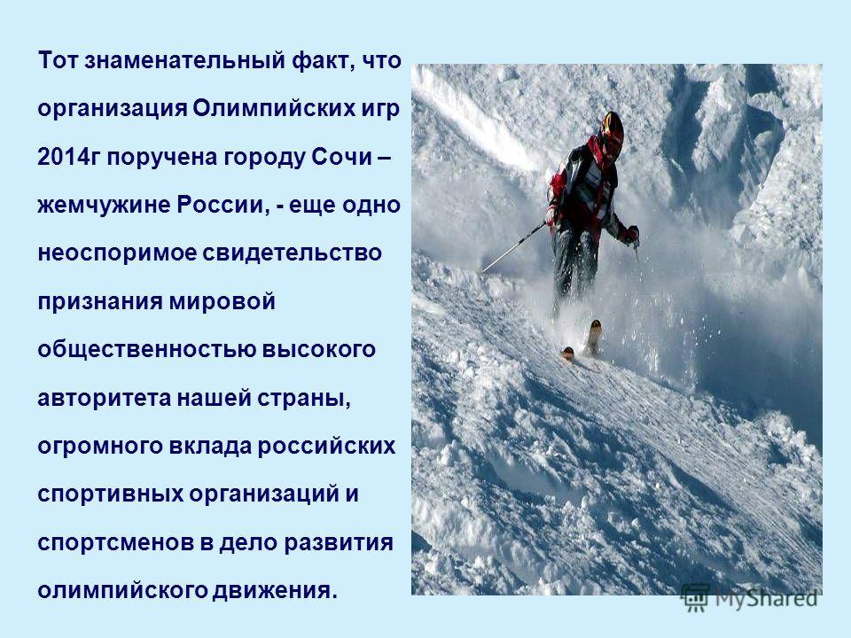 Тот знаменательный факт, что организация Олимпийских игр 2014г поручена городу Сочи – жемчужине России, - еще одно неоспоримое свидетельство признания мировой общественностью высокого авторитета нашей страны, огромного вклада российских спортивных ор