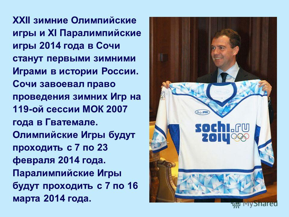 XXII зимние Олимпийские игры и XI Паралимпийские игры 2014 года в Сочи станут первыми зимними Играми в истории России. Сочи завоевал право проведения зимних Игр на 119-ой сессии МОК 2007 года в Гватемале. Олимпийские Игры будут проходить с 7 по 23 фе