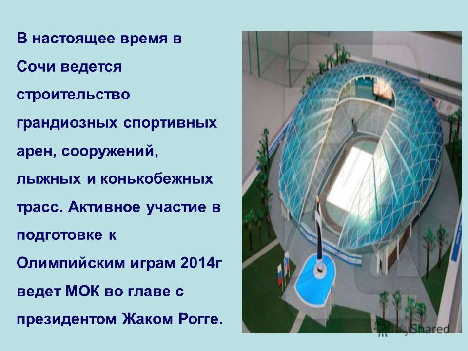 В настоящее время в Сочи ведется строительство грандиозных спортивных арен, сооружений, лыжных и конькобежных трасс. Активное участие в подготовке к Олимпийским играм 2014г ведет МОК во главе с президентом Жаком Рогге.