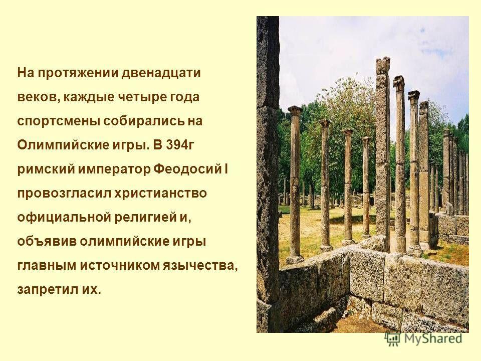 На протяжении двенадцати веков, каждые четыре года спортсмены собирались на Олимпийские игры. В 394г римский император Феодосий I провозгласил христианство официальной религией и, объявив олимпийские игры главным источником язычества, запретил их.
