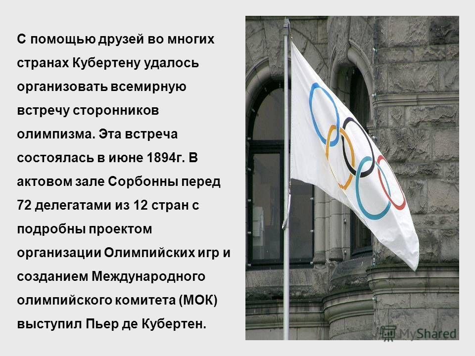 С помощью друзей во многих странах Кубертену удалось организовать всемирную встречу сторонников олимпизма. Эта встреча состоялась в июне 1894г. В актовом зале Сорбонны перед 72 делегатами из 12 стран с подробны проектом организации Олимпийских игр и
