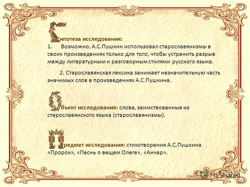 ипотеза исследования: 1. Возможно, А.С.Пушкин использовал старославянизмы в своих произведениях только для того, чтобы устранить разрыв между литературным и разговорным стилями русского языка. 2. Старославянская лексика занимает незначительную часть