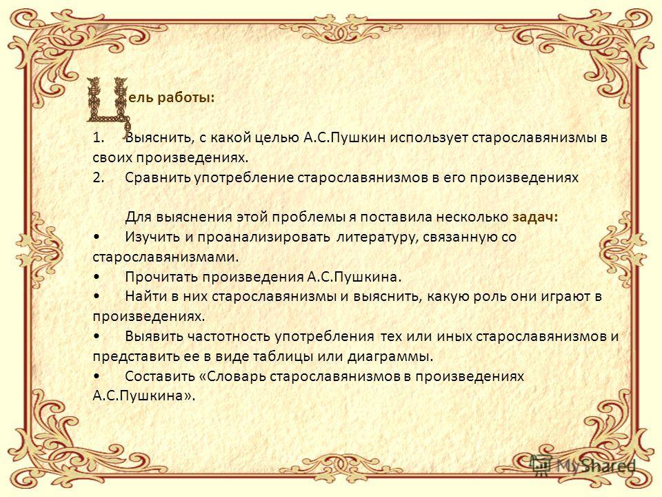 ель работы: 1.Выяснить, с какой целью А.С.Пушкин использует старославянизмы в своих произведениях. 2.Сравнить употребление старославянизмов в его произведениях Для выяснения этой проблемы я поставила несколько задач: Изучить и проанализировать литера