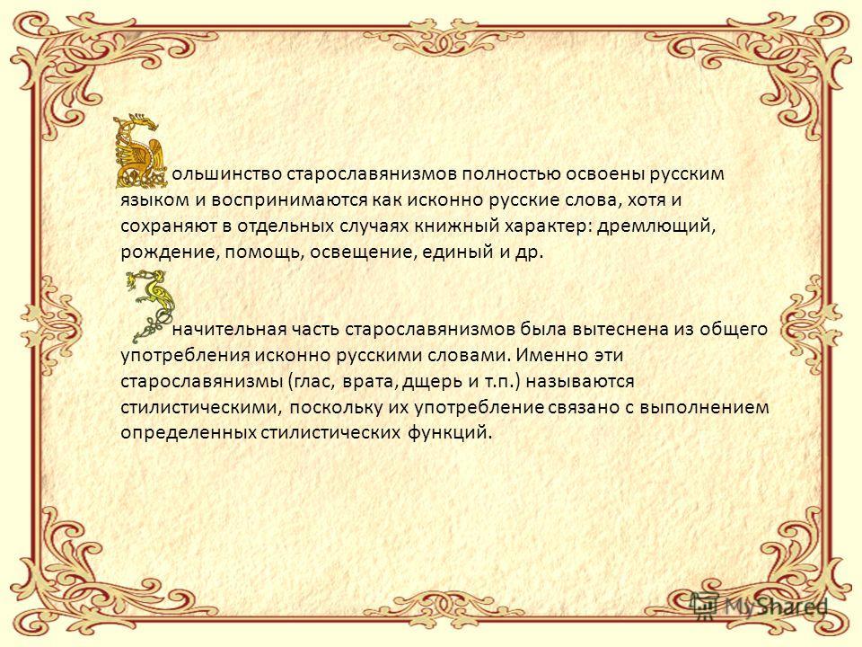 ольшинство старославянизмов полностью освоены русским языком и воспринимаются как исконно русские слова, хотя и сохраняют в отдельных случаях книжный характер: дремлющий, рождение, помощь, освещение, единый и др. начительная часть старославянизмов бы