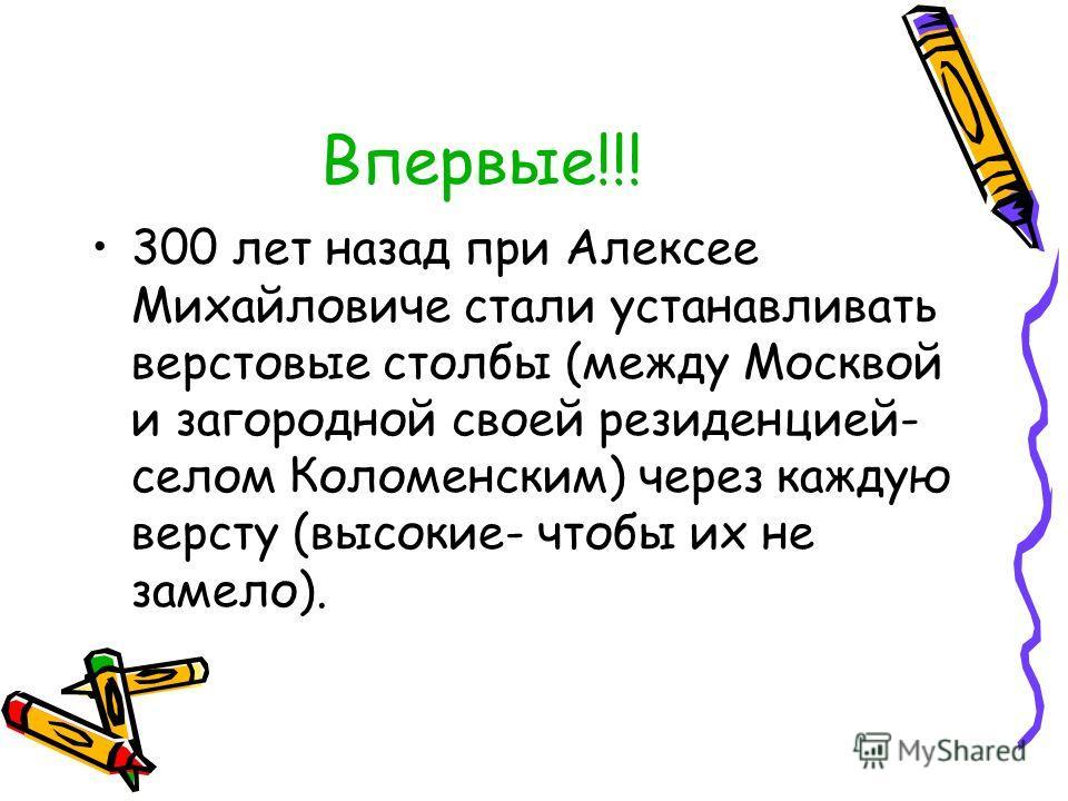 Впервые!!! 300 лет назад при Алексее Михайловиче стали устанавливать верстовые столбы (между Москвой и загородной своей резиденцией- селом Коломенским) через каждую версту (высокие- чтобы их не замело).