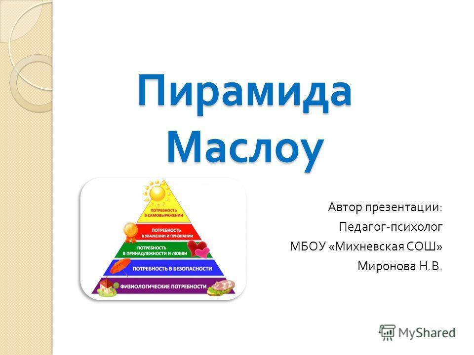 Пирамида Маслоу Автор презентации : Педагог - психолог МБОУ « Михневская СОШ » Миронова Н. В.