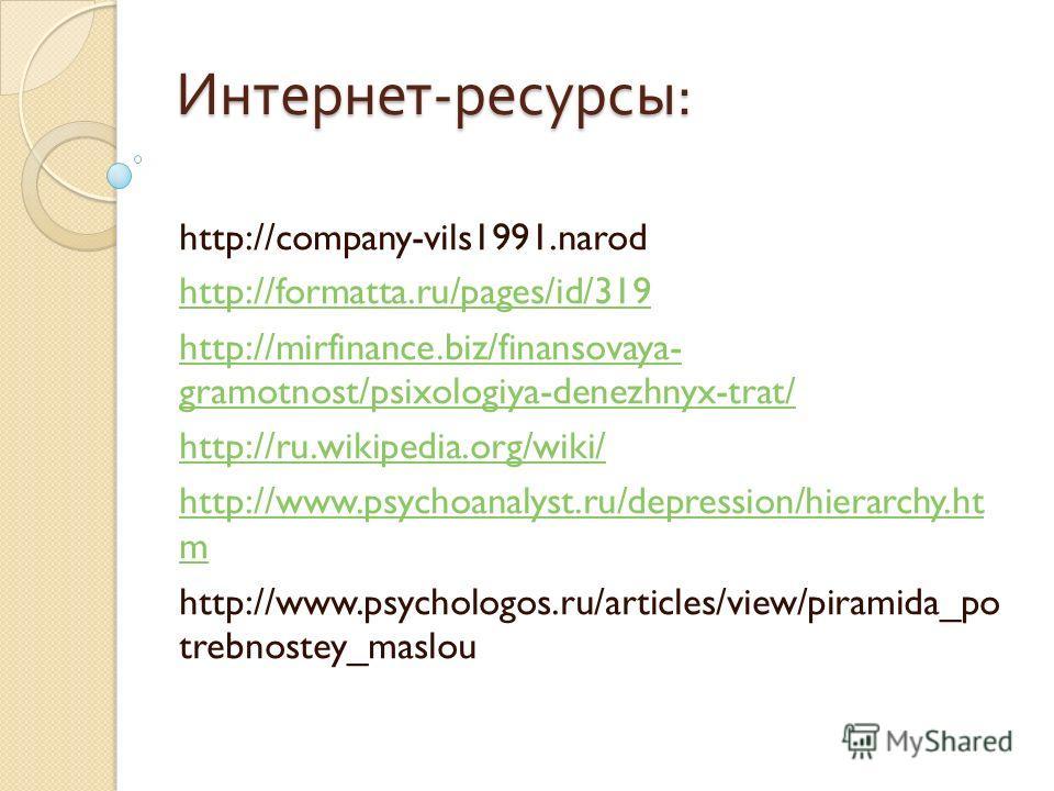 Интернет - ресурсы : http://company-vils1991.narod http://formatta.ru/pages/id/319 http://mirfinance.biz/finansovaya- gramotnost/psixologiya-denezhnyx-trat/ http://ru.wikipedia.org/wiki/ http://www.psychoanalyst.ru/depression/hierarchy.ht m http://ww