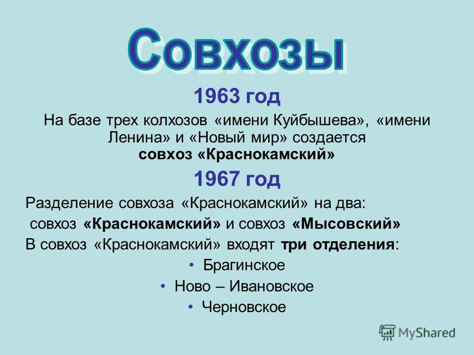 1963 год На базе трех колхозов «имени Куйбышева», «имени Ленина» и «Новый мир» создается совхоз «Краснокамский» 1967 год Разделение совхоза «Краснокамский» на два: совхоз «Краснокамский» и совхоз «Мысовский» В совхоз «Краснокамский» входят три отделе
