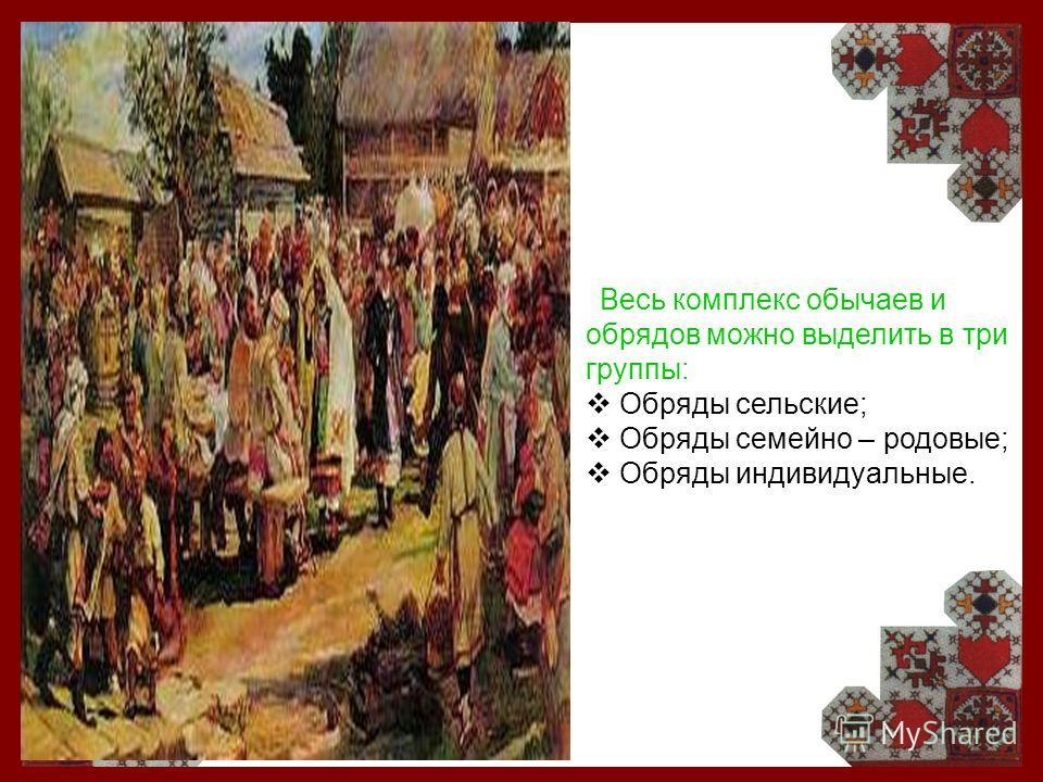 Весь комплекс обычаев и обрядов можно выделить в три группы: Обряды сельские; Обряды семейно – родовые; Обряды индивидуальные.