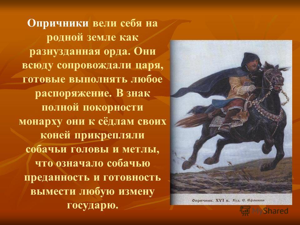 Опричники вели себя на родной земле как разнузданная орда. Они всюду сопровождали царя, готовые выполнять любое распоряжение. В знак полной покорности монарху они к сёдлам своих коней прикрепляли собачьи головы и метлы, что означало собачью преданнос