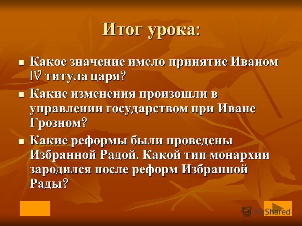 Итог урока : Какое значение имело принятие Иваном IV титула царя ? Какое значение имело принятие Иваном IV титула царя ? Какие изменения произошли в управлении государством при Иване Грозном ? Какие изменения произошли в управлении государством при И