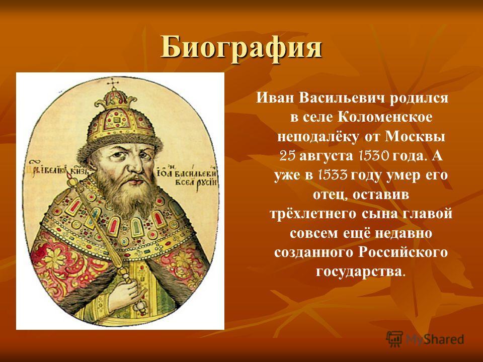 Биография Иван Васильевич родился в селе Коломенское неподалёку от Москвы 25 августа 1530 года. А уже в 1533 году умер его отец, оставив трёхлетнего сына главой совсем ещё недавно созданного Российского государства.