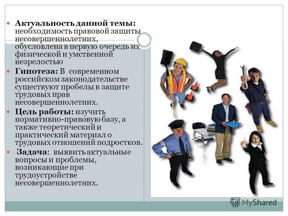 Актуальность данной темы: необходимость правовой защиты несовершеннолетних, обусловлена в первую очередь их физической и умственной незрелостью Гипотеза: В современном российском законодательстве существуют пробелы в защите трудовых прав несовершенно