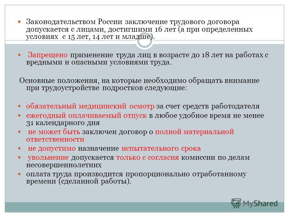 Законодательством России заключение трудового договора допускается с лицами, достигшими 16 лет (а при определенных условиях с 15 лет, 14 лет и младше). Запрещено применение труда лиц в возрасте до 18 лет на работах с вредными и опасными условиями тру