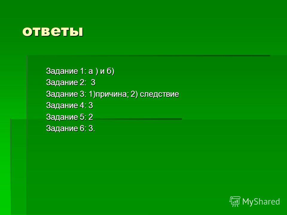 ответы Задание 1: а ) и б) Задание 2: 3 Задание 3: 1)причина; 2) следствие Задание 4: 3 Задание 5: 2 Задание 6: 3.