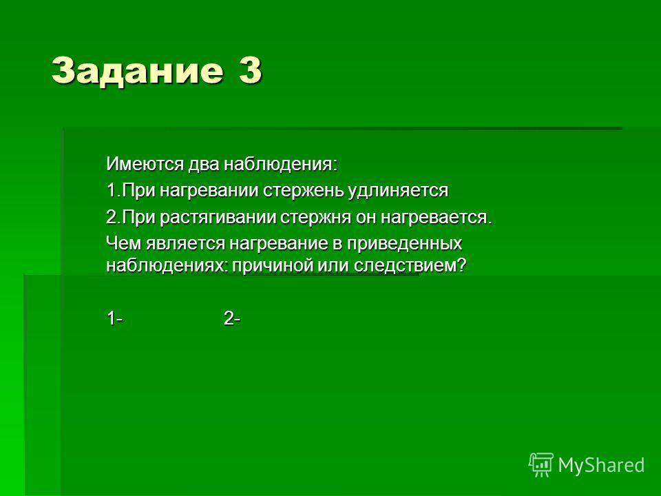 Задание 3 Имеются два наблюдения: 1.При нагревании стержень удлиняется 2.При растягивании стержня он нагревается. Чем является нагревание в приведенных наблюдениях: причиной или следствием? 1- 2-