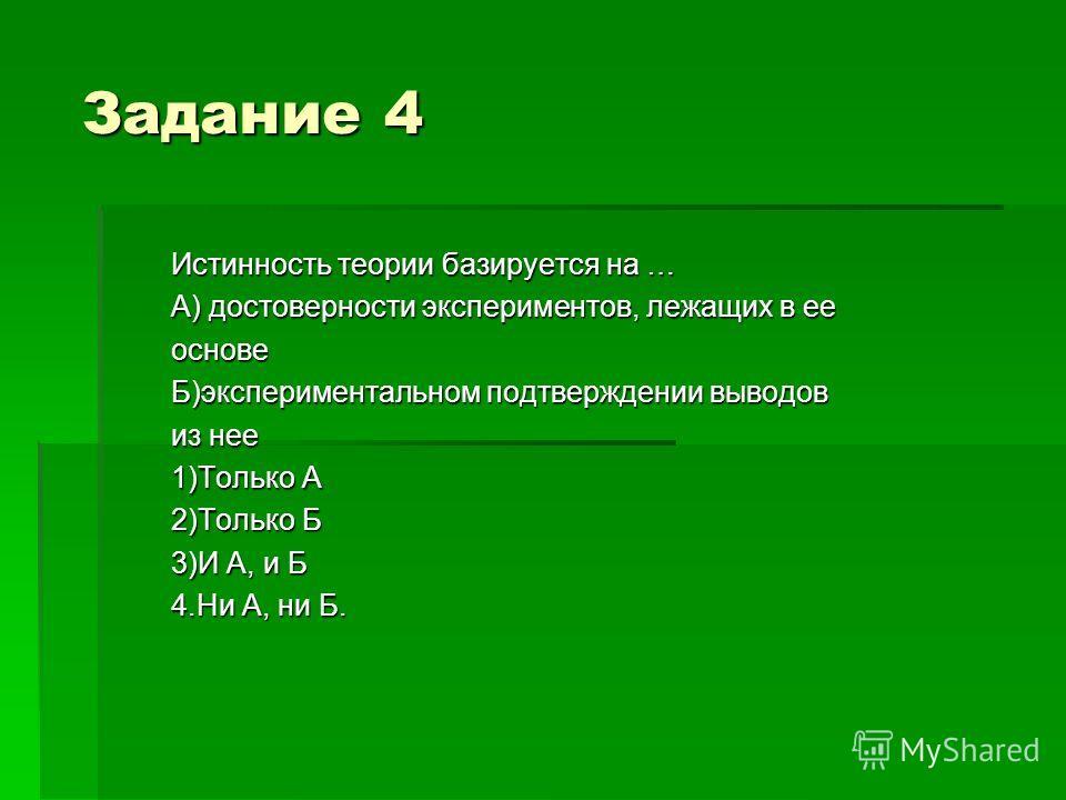 Задание 4 Истинность теории базируется на … А) достоверности экспериментов, лежащих в ее основе Б)экспериментальном подтверждении выводов из нее 1)Только А 2)Только Б 3)И А, и Б 4.Ни А, ни Б.