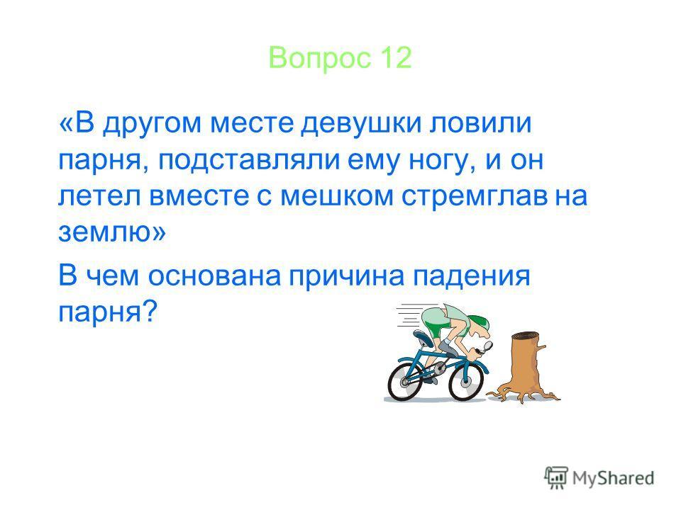 Вопрос 12 «В другом месте девушки ловили парня, подставляли ему ногу, и он летел вместе с мешком стремглав на землю» В чем основана причина падения парня?