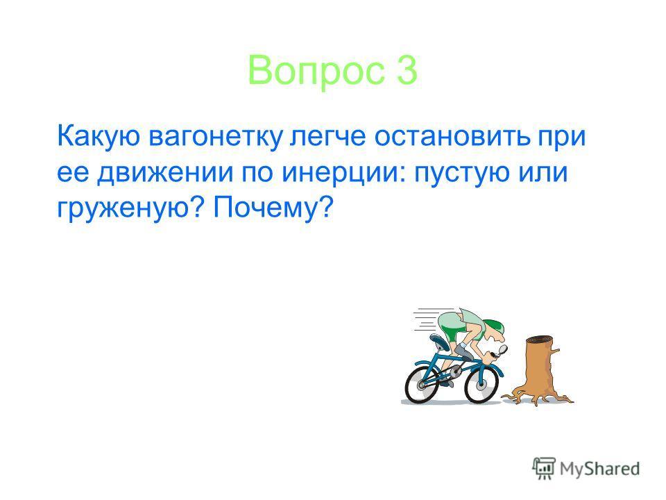 Вопрос 3 Какую вагонетку легче остановить при ее движении по инерции: пустую или груженую? Почему?
