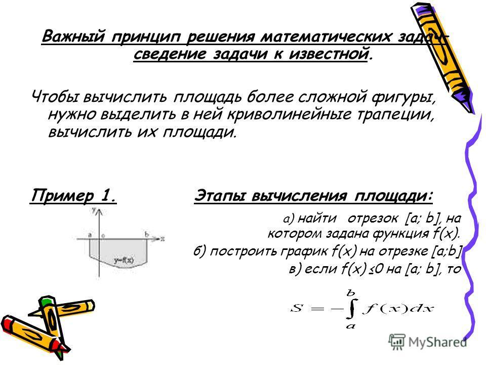 Для вычисления площади криволинейной трапеции применяют формулу S=F (b)- F(a), где F (b)- F(a) при- ращение первообразной F (x) для функции f (x) на отрезке [ a; b]. Еще разность F(b)-F(a) называют интегралом от функции f(x) на отрезке [a; b] и обозн