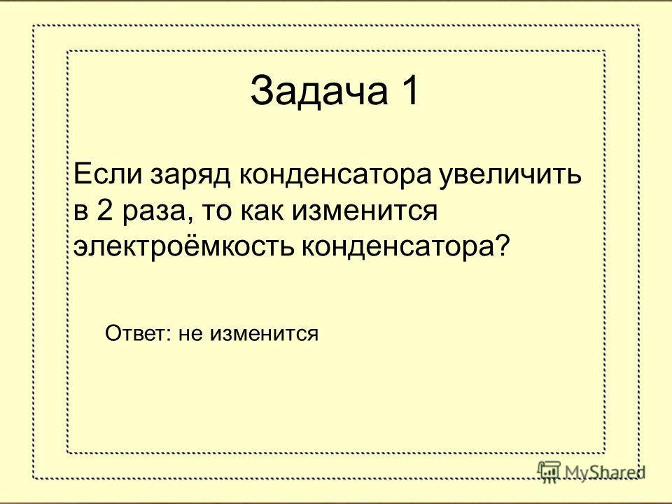 Задача 1 Если заряд конденсатора увеличить в 2 раза, то как изменится электроёмкость конденсатора? Ответ: не изменится