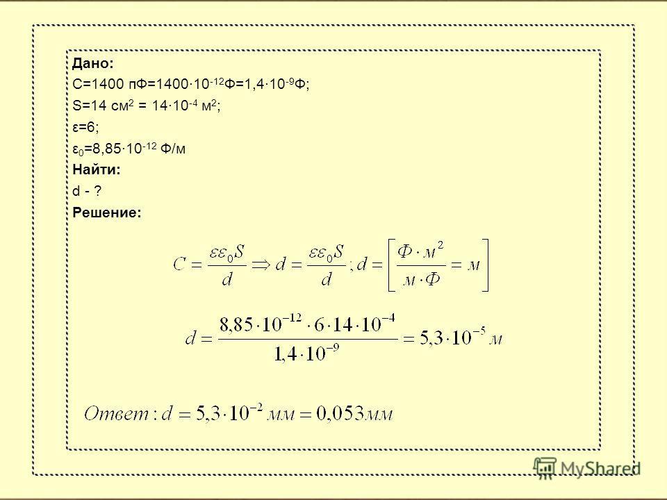 Дано: С=1400 пФ=1400·10 -12 Ф=1,4·10 -9 Ф; S=14 см 2 = 14·10 -4 м 2 ; ε=6; ε 0 =8,85·10 -12 Ф/м Найти: d - ? Решение: