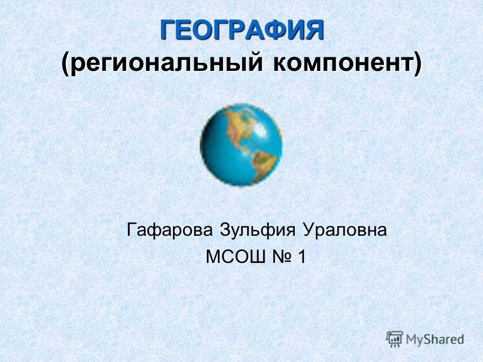 ГЕОГРАФИЯ (региональный компонент) Гафарова Зульфия Ураловна МСОШ 1