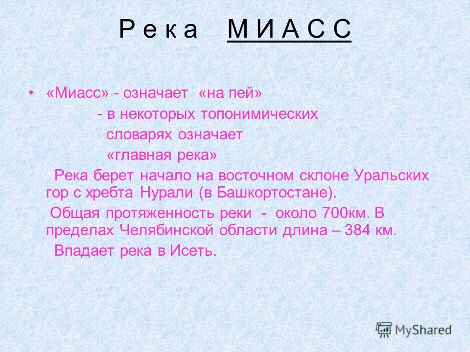 Р е к а М И А С С «Миасс» - означает «на пей» - в некоторых топонимических словарях означает «главная река» Река берет начало на восточном склоне Уральских гор с хребта Нурали (в Башкортостане). Общая протяженность реки - около 700км. В пределах Челя
