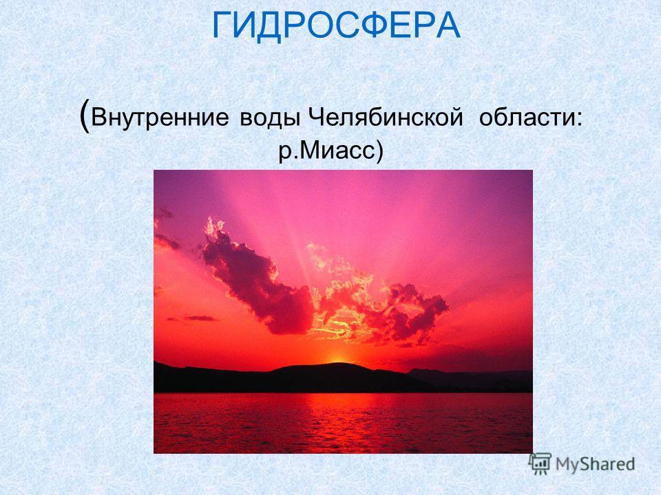 ГИДРОСФЕРА ( Внутренние воды Челябинской области: р.Миасс)