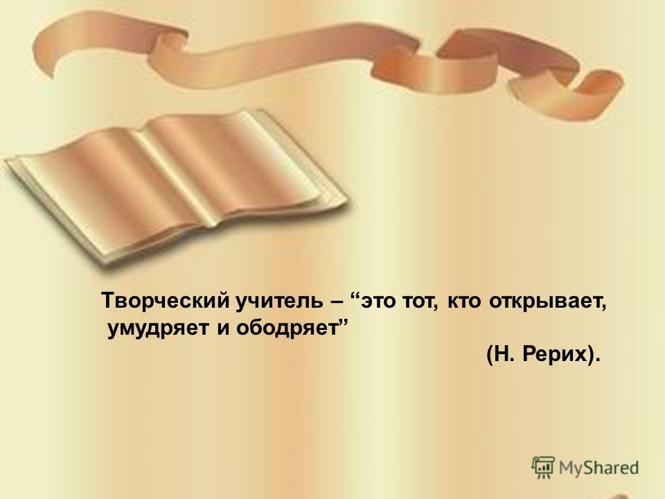Творческий учитель – это тот, кто открывает, умудряет и ободряет (Н. Рерих).