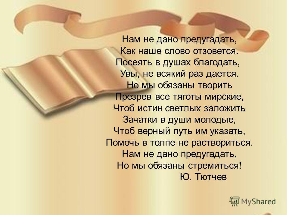 Нам не дано предугадать, Как наше слово отзовется. Посеять в душах благодать, Увы, не всякий раз дается. Но мы обязаны творить Презрев все тяготы мирские, Чтоб истин светлых заложить Зачатки в души молодые, Чтоб верный путь им указать, Помочь в толпе
