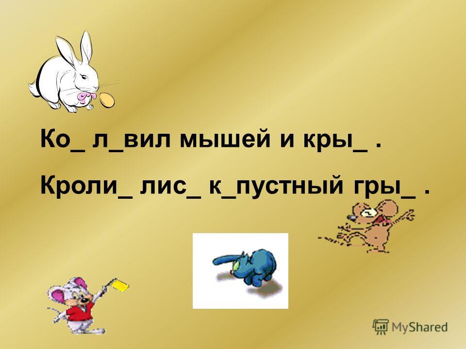 Ко_ л_вил мышей и кры_. Кроли_ лис_ к_пустный гры_.