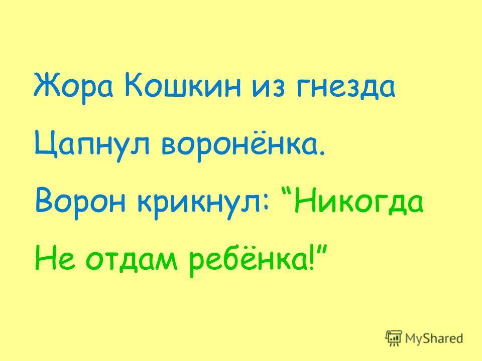 Жора Кошкин из гнезда Цапнул воронёнка. Ворон крикнул: Никогда Не отдам ребёнка!