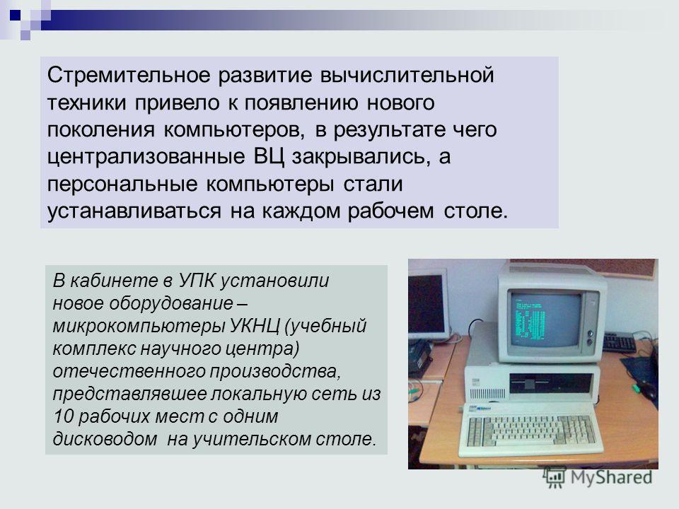 . Стремительное развитие вычислительной техники привело к появлению нового поколения компьютеров, в результате чего централизованные ВЦ закрывались, а персональные компьютеры стали устанавливаться на каждом рабочем столе. В кабинете в УПК установили