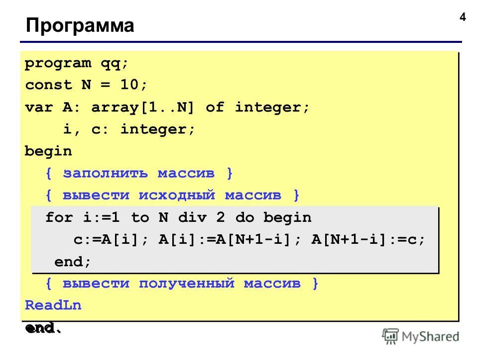 4 Программа program qq; const N = 10; var A: array[1..N] of integer; i, c: integer; begin { заполнить массив } { вывести исходный массив } { вывести полученный массив } ReadLn end. program qq; const N = 10; var A: array[1..N] of integer; i, c: intege