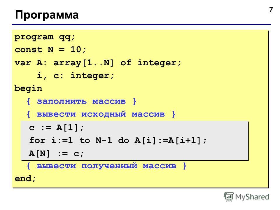 7 Программа program qq; const N = 10; var A: array[1..N] of integer; i, c: integer; begin { заполнить массив } { вывести исходный массив } { вывести полученный массив } end; program qq; const N = 10; var A: array[1..N] of integer; i, c: integer; begi