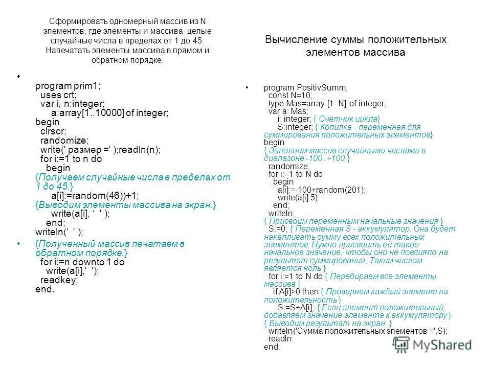 Сформировать одномерный массив из N элементов, где элементы и массива- целые случайные числа в пределах от 1 до 45. Напечатать элементы массива в прямом и обратном порядке. program prim1; uses crt; var i, n:integer; a:array[1..10000] of integer; begi