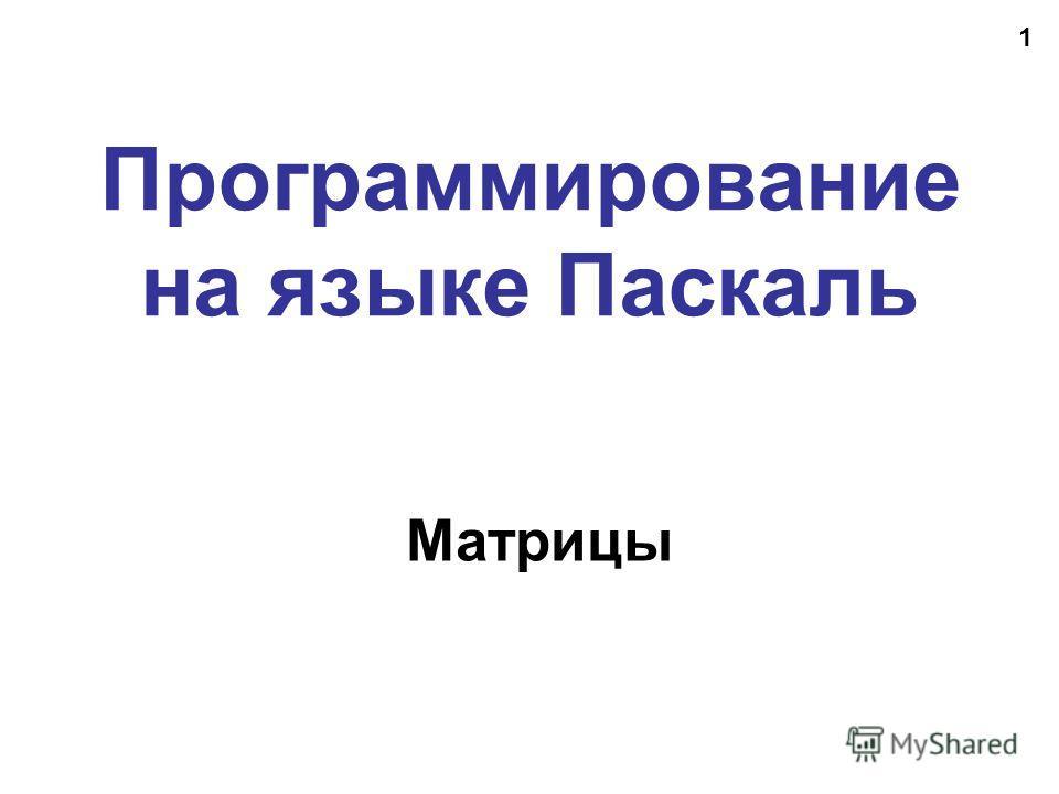 1 Программирование на языке Паскаль Матрицы