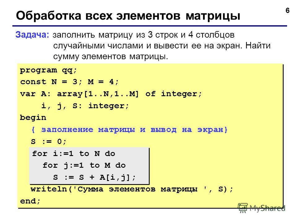 6 Обработка всех элементов матрицы Задача: заполнить матрицу из 3 строк и 4 столбцов случайными числами и вывести ее на экран. Найти сумму элементов матрицы. program qq; const N = 3; M = 4; var A: array[1..N,1..M] of integer; i, j, S: integer; begin