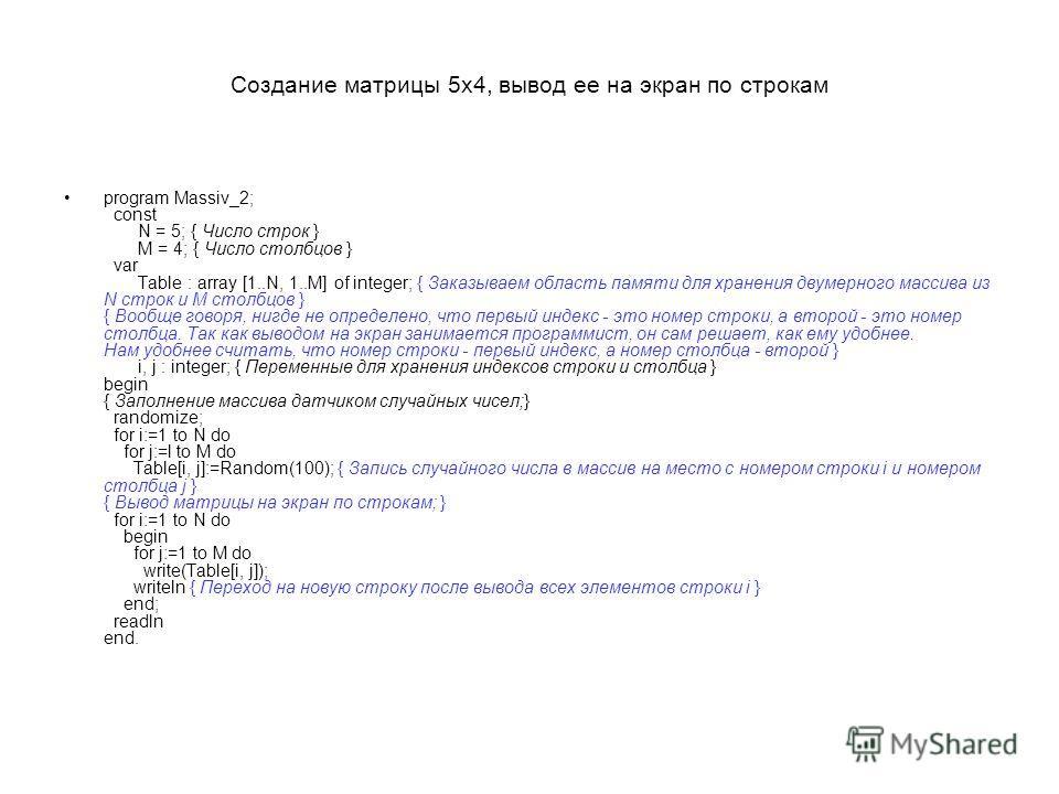 Создание матрицы 5x4, вывод ее на экран по строкам program Massiv_2; const N = 5; { Число строк } M = 4; { Число столбцов } var Table : array [1..N, 1..М] of integer; { Заказываем область памяти для хранения двумерного массива из N строк и М столбцов
