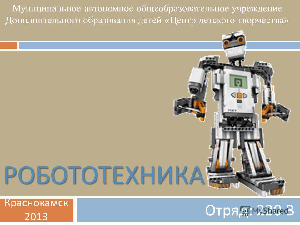 РОБОТОТЕХНИКА Отряд : 220 В Муниципальное автономное общеобразовательное учреждение Дополнительного образования детей «Центр детского творчества» Краснокамск 2013